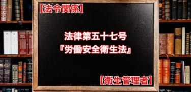 【法令関係】法律第五十七号『労働安全衛生法』【衛生管理者】